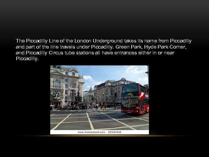 The Piccadilly Line of the London Underground takes its name from Piccadilly and part