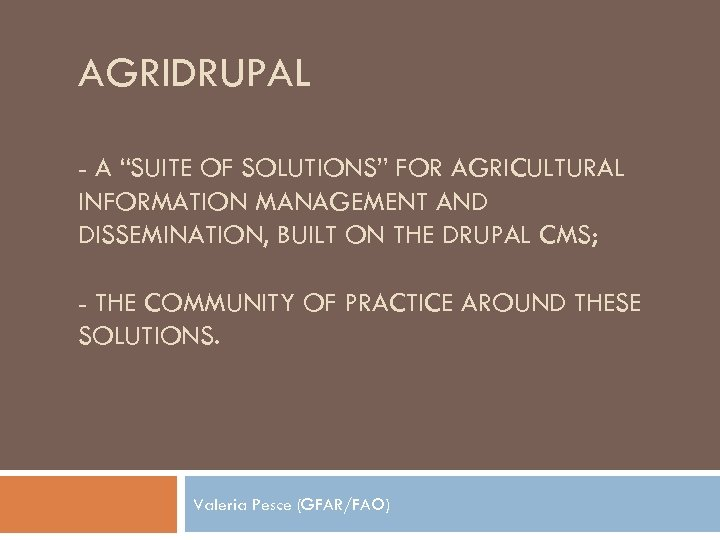 "AGRIDRUPAL - A ""SUITE OF SOLUTIONS"" FOR AGRICULTURAL INFORMATION MANAGEMENT AND DISSEMINATION, BUILT ON"