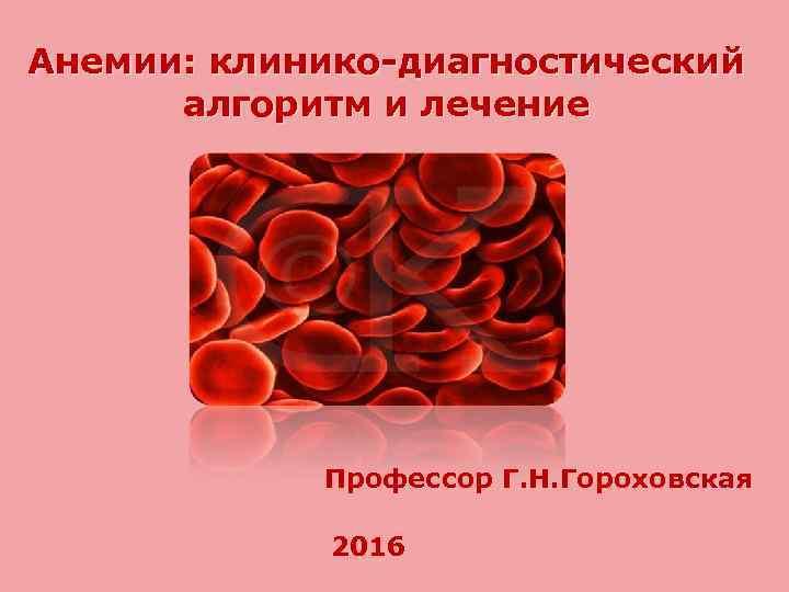 Анемии: клинико-диагностический алгоритм и лечение Профессор Г. Н. Гороховская 2016