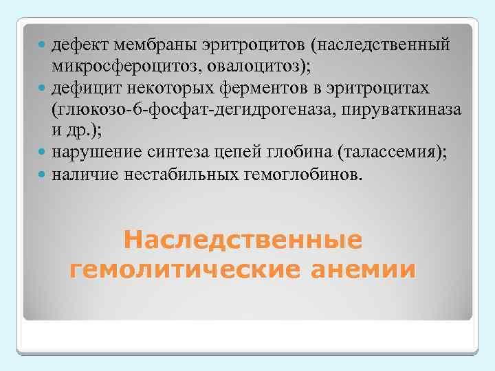 дефект мембраны эритроцитов (наследственный микросфероцитоз, овалоцитоз); дефицит некоторых ферментов в эритроцитах (глюкозо-6 -фосфат-дегидрогеназа, пируваткиназа