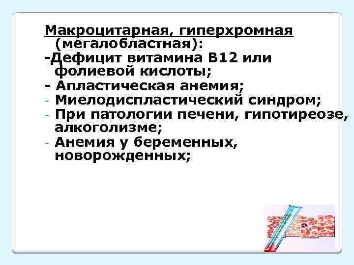 Макроцитарная, гиперхромная (мегалобластная): -Дефицит витамина В 12 или фолиевой кислоты; - Апластическая анемия; -