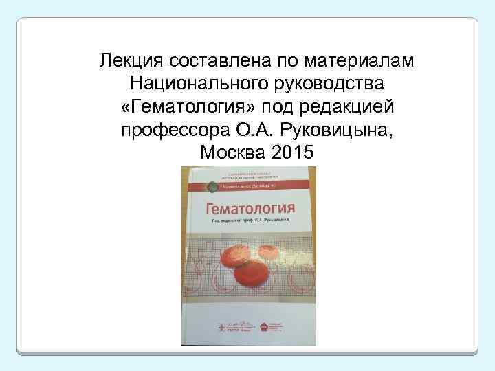 Лекция составлена по материалам Национального руководства «Гематология» под редакцией профессора О. А. Руковицына, Москва
