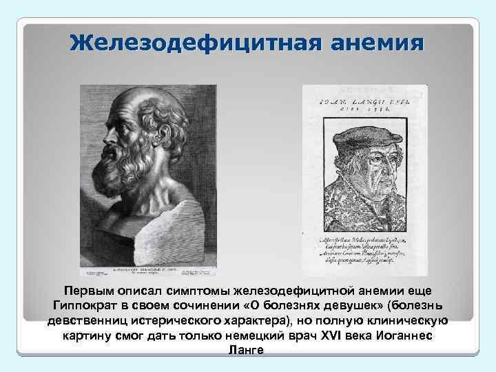Железодефицитная анемия Первым описал симптомы железодефицитной анемии еще Гиппократ в своем сочинении «О болезнях