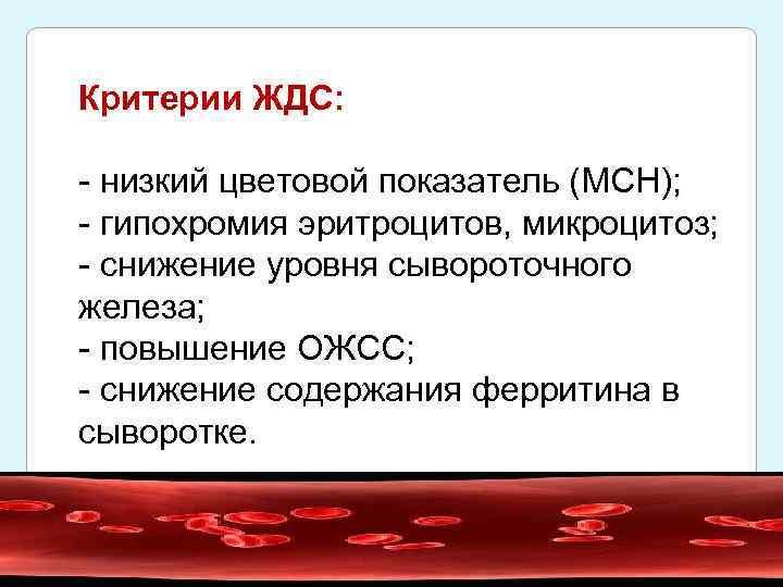 Критерии ЖДС: - низкий цветовой показатель (MCH); - гипохромия эритроцитов, микроцитоз; - снижение уровня
