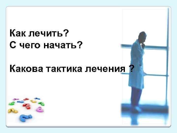 Как лечить? С чего начать? Какова тактика лечения ?