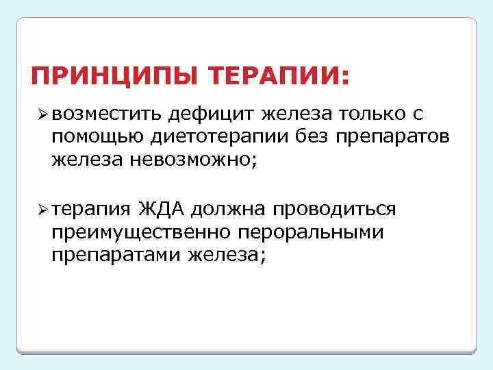 ПРИНЦИПЫ ТЕРАПИИ: Ø возместить дефицит железа только с помощью диетотерапии без препаратов железа невозможно;