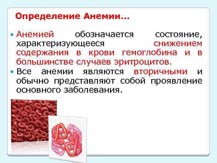 Определение Анемии… Анемией обозначается состояние, характеризующееся снижением содержания в крови гемоглобина и в большинстве