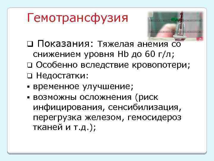 Гемотрансфузия q Показания: Тяжелая анемия со снижением уровня Hb до 60 г/л; q Особенно