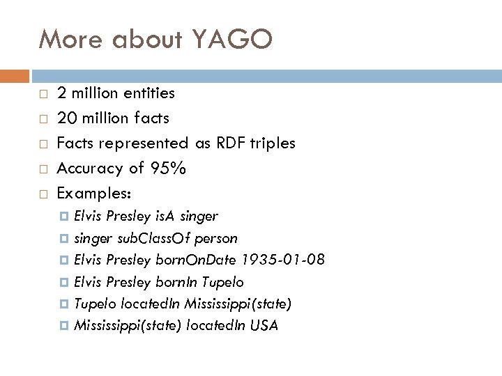 More about YAGO 2 million entities 20 million facts Facts represented as RDF triples