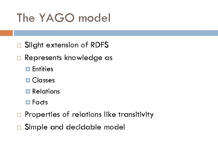 The YAGO model Slight extension of RDFS Represents knowledge as Entities Classes Relations Facts