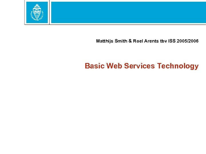 Matthijs Smith & Roel Arents tbv ISS 2005/2006 Basic Web Services Technology