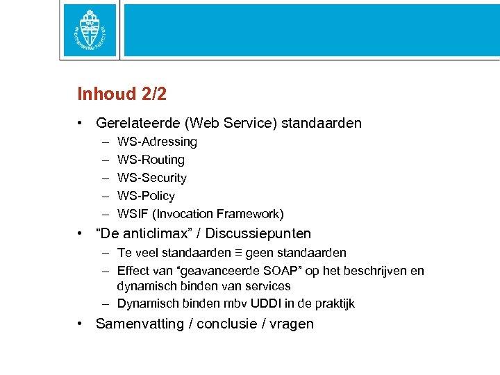 Inhoud 2/2 • Gerelateerde (Web Service) standaarden – – – WS-Adressing WS-Routing WS-Security WS-Policy
