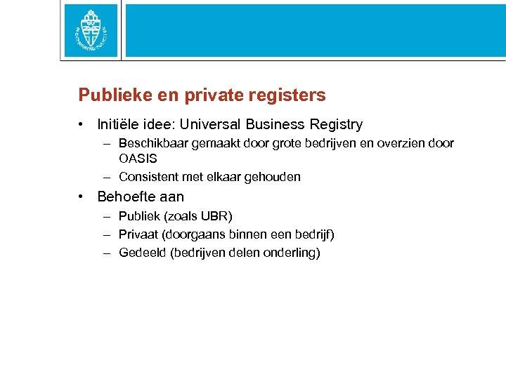 Publieke en private registers • Initiële idee: Universal Business Registry – Beschikbaar gemaakt door