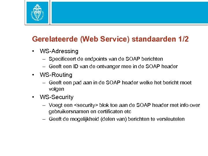Gerelateerde (Web Service) standaarden 1/2 • WS-Adressing – Specificeert de endpoints van de SOAP