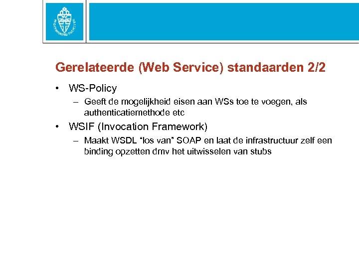 Gerelateerde (Web Service) standaarden 2/2 • WS-Policy – Geeft de mogelijkheid eisen aan WSs