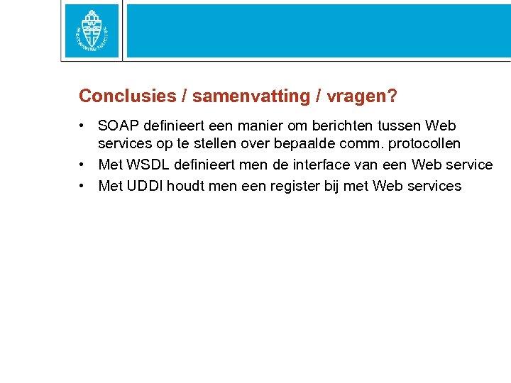 Conclusies / samenvatting / vragen? • SOAP definieert een manier om berichten tussen Web