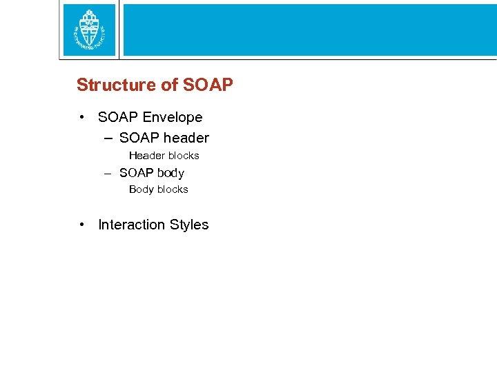 Structure of SOAP • SOAP Envelope – SOAP header Header blocks – SOAP body