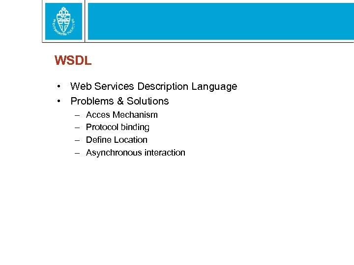 WSDL • Web Services Description Language • Problems & Solutions – – Acces Mechanism