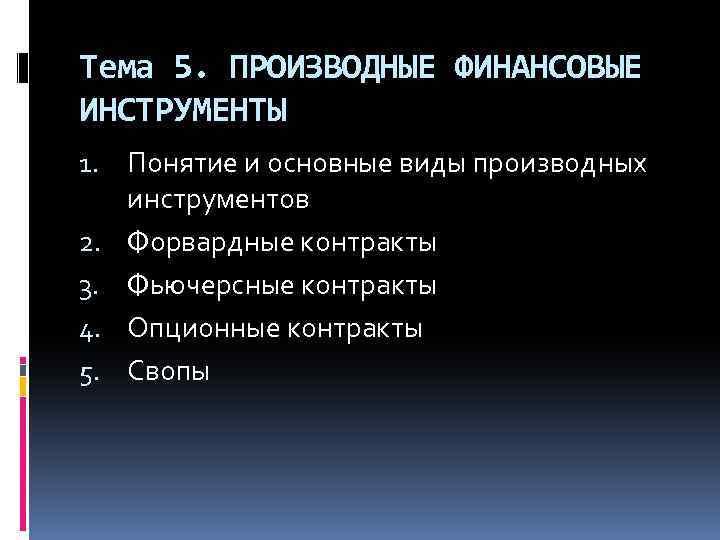 Тема 5. ПРОИЗВОДНЫЕ ФИНАНСОВЫЕ ИНСТРУМЕНТЫ 1. Понятие и основные виды производных инструментов 2. Форвардные
