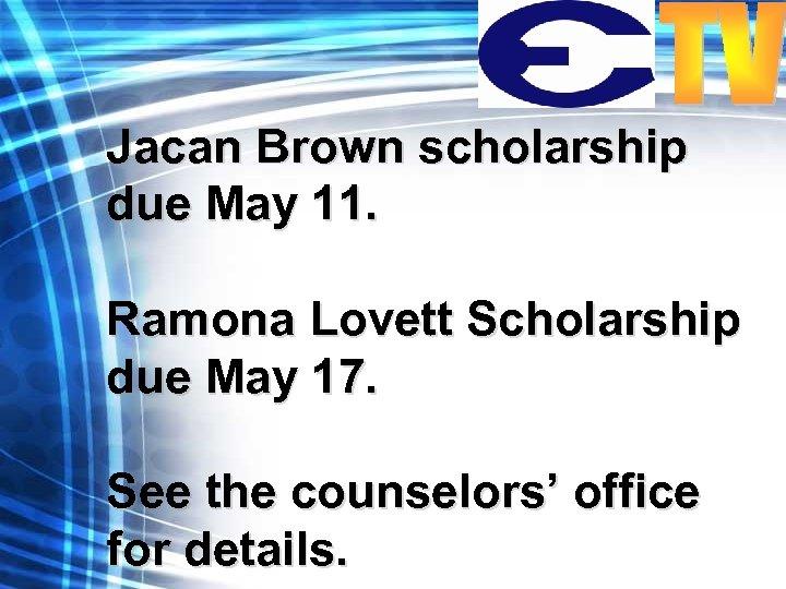 Jacan Brown scholarship due May 11. Ramona Lovett Scholarship due May 17. See the