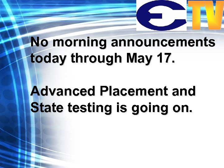No morning announcements today through May 17. Advanced Placement and State testing is going