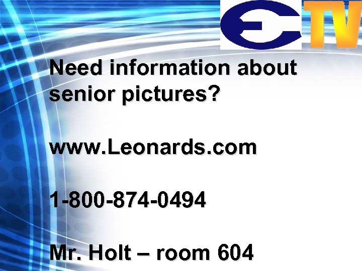 Need information about senior pictures? www. Leonards. com 1 -800 -874 -0494 Mr. Holt