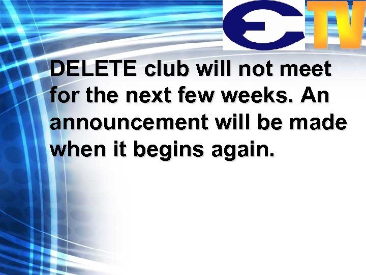 DELETE club will not meet for the next few weeks. An announcement will be