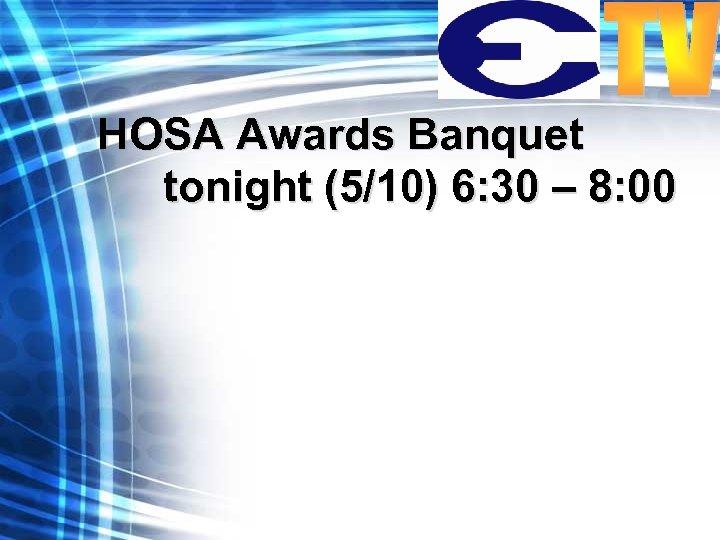 HOSA Awards Banquet tonight (5/10) 6: 30 – 8: 00