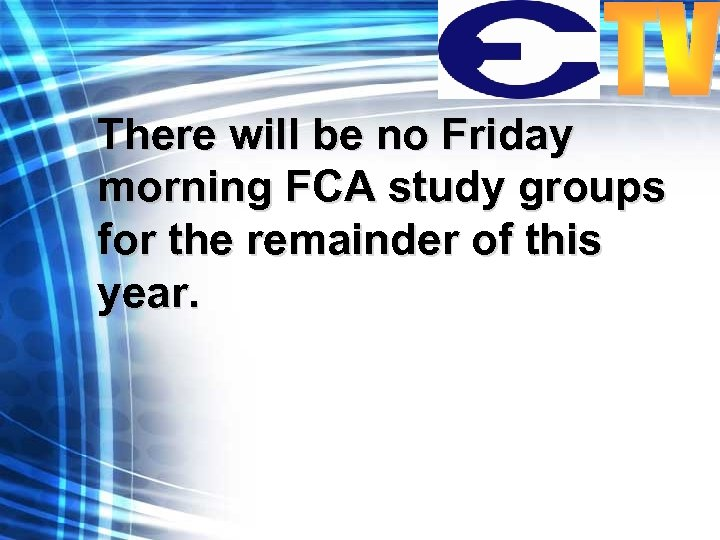 There will be no Friday morning FCA study groups for the remainder of this