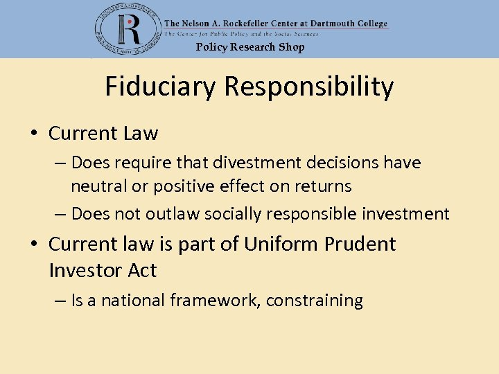 Policy Research Shop Fiduciary Responsibility • Current Law – Does require that divestment decisions