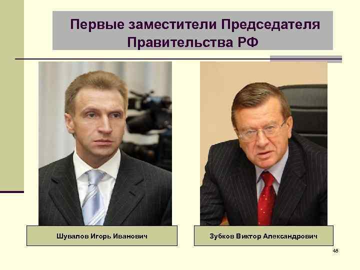 Первые заместители Председателя Правительства РФ Шувалов Игорь Иванович Зубков Виктор Александрович 48