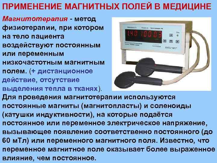 ПРИМЕНЕНИЕ МАГНИТНЫХ ПОЛЕЙ В МЕДИЦИНЕ Магнитотерапия - метод физиотерапии, при котором на тело пациента