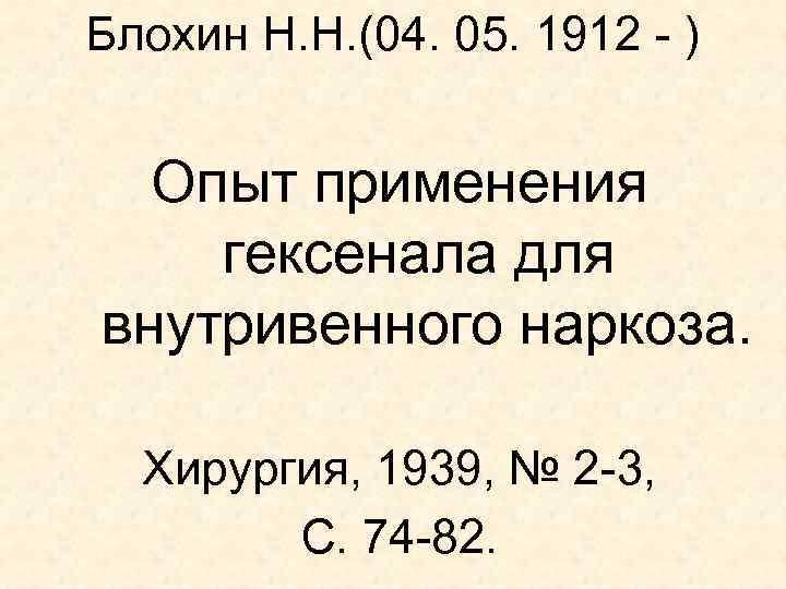 Блохин Н. Н. (04. 05. 1912 - ) Опыт применения гексенала для внутривенного наркоза.
