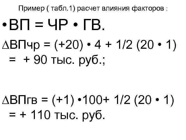 Пример ( табл. 1) расчет влияния факторов : • ВП = ЧР • ГВ.