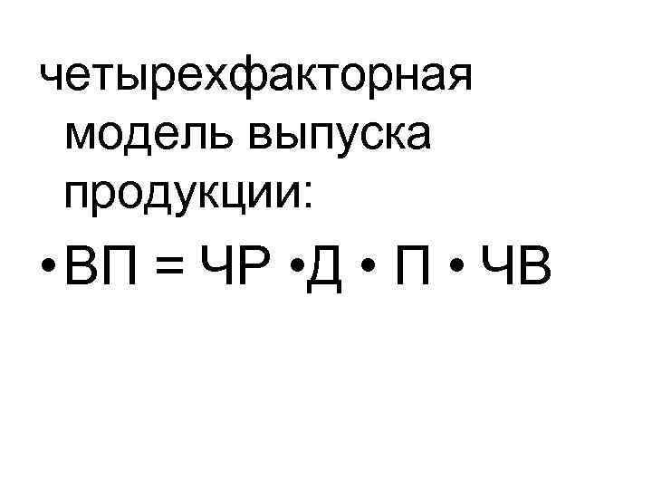 четырехфакторная модель выпуска продукции: • ВП = ЧР • Д • П • ЧВ