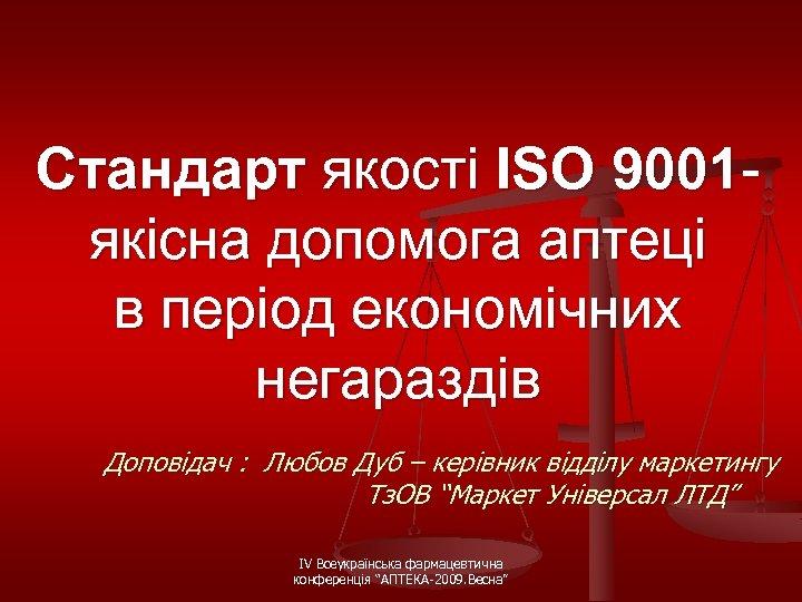 Стандарт якості ISO 9001 якісна допомога аптеці в період економічних негараздів Доповідач : Любов