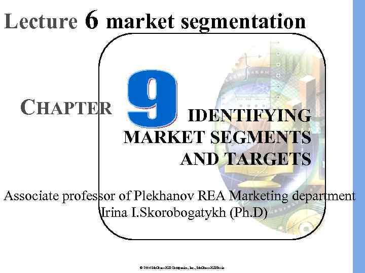 Lecture 6 market segmentation CHAPTER IDENTIFYING MARKET SEGMENTS AND TARGETS Associate professor of Plekhanov