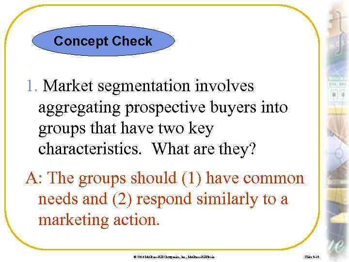 Concept Check 1. Market segmentation involves aggregating prospective buyers into groups that have two