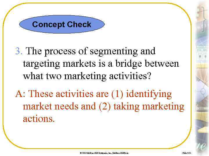 Concept Check 3. The process of segmenting and targeting markets is a bridge between
