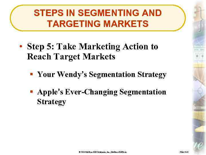STEPS IN SEGMENTING AND TARGETING MARKETS • Step 5: Take Marketing Action to Reach