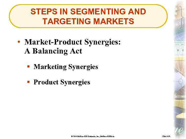 STEPS IN SEGMENTING AND TARGETING MARKETS • Market-Product Synergies: A Balancing Act § Marketing