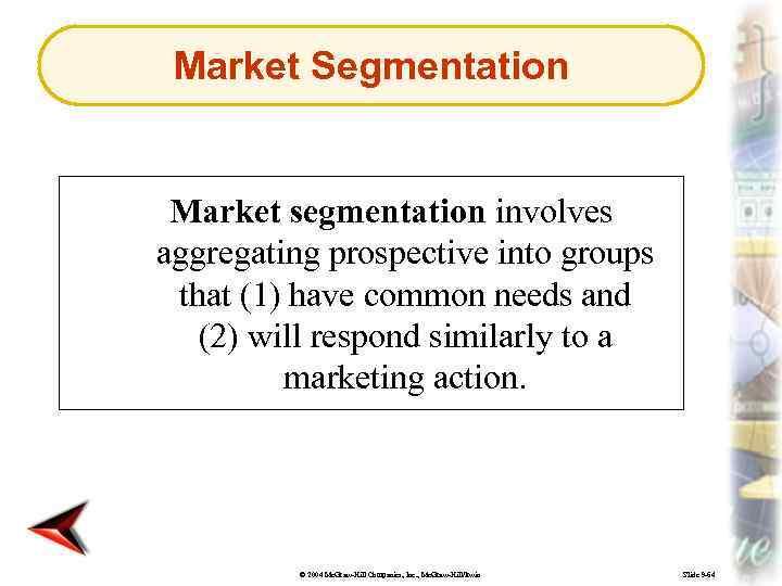 Market Segmentation Market segmentation involves aggregating prospective into groups that (1) have common needs