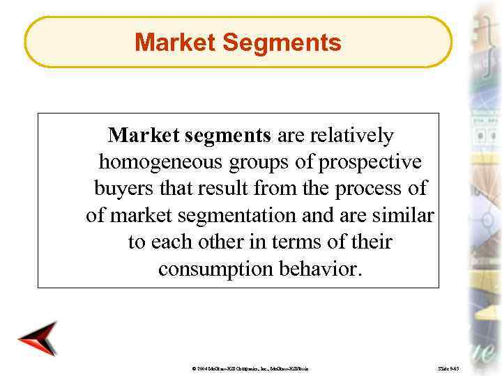 Market Segments Market segments are relatively homogeneous groups of prospective buyers that result from