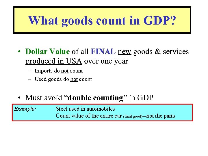 What goods count in GDP? • Dollar Value of all FINAL new goods &
