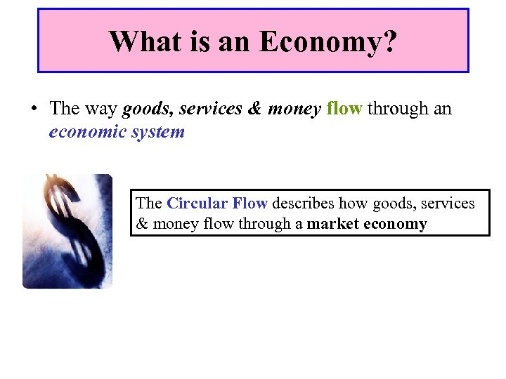 What is an Economy? • The way goods, services & money flow through an