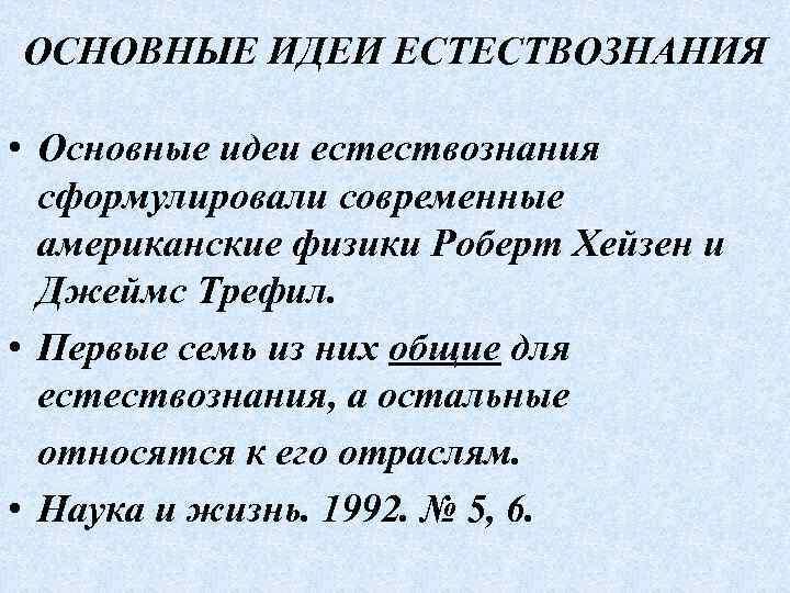 ОСНОВНЫЕ ИДЕИ ЕСТЕСТВОЗНАНИЯ • Основные идеи естествознания сформулировали современные американские физики Роберт Хейзен и