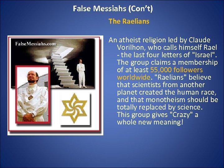 False Messiahs (Con't) The Raelians An atheist religion led by Claude Vorilhon, who calls