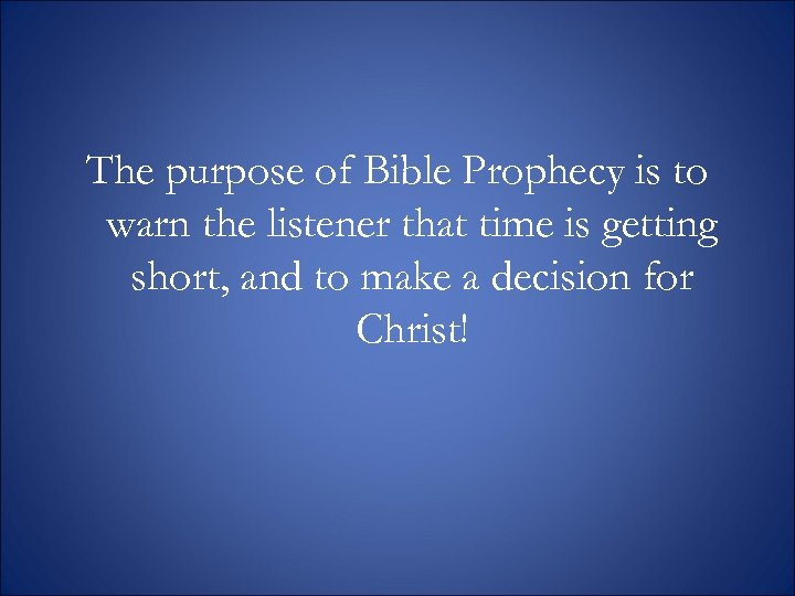 The purpose of Bible Prophecy is to warn the listener that time is getting