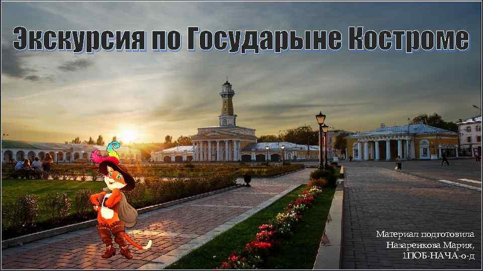 Экскурсия по Государыне Костроме Материал подготовила Назаренкова Мария, 1 ПОБ-НАЧА-о-д