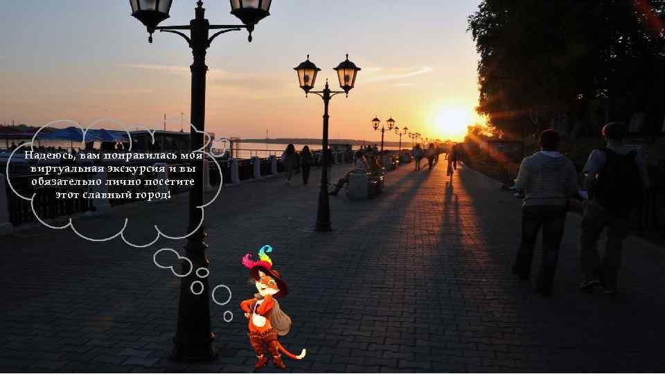 Надеюсь, вам понравилась моя виртуальная экскурсия и вы обязательно лично посетите этот славный город!
